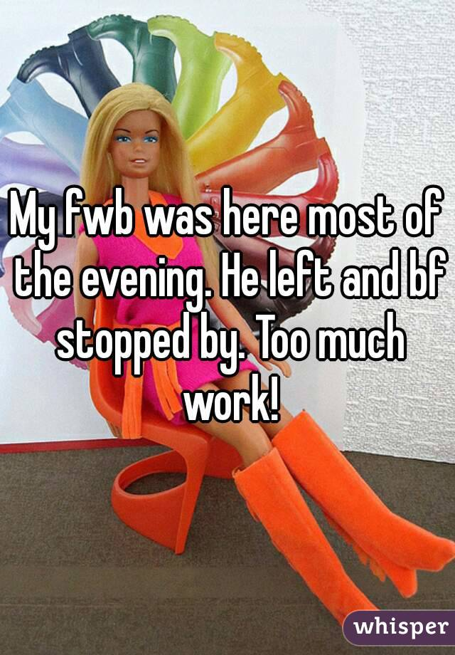 My fwb was here most of the evening. He left and bf stopped by. Too much work!
