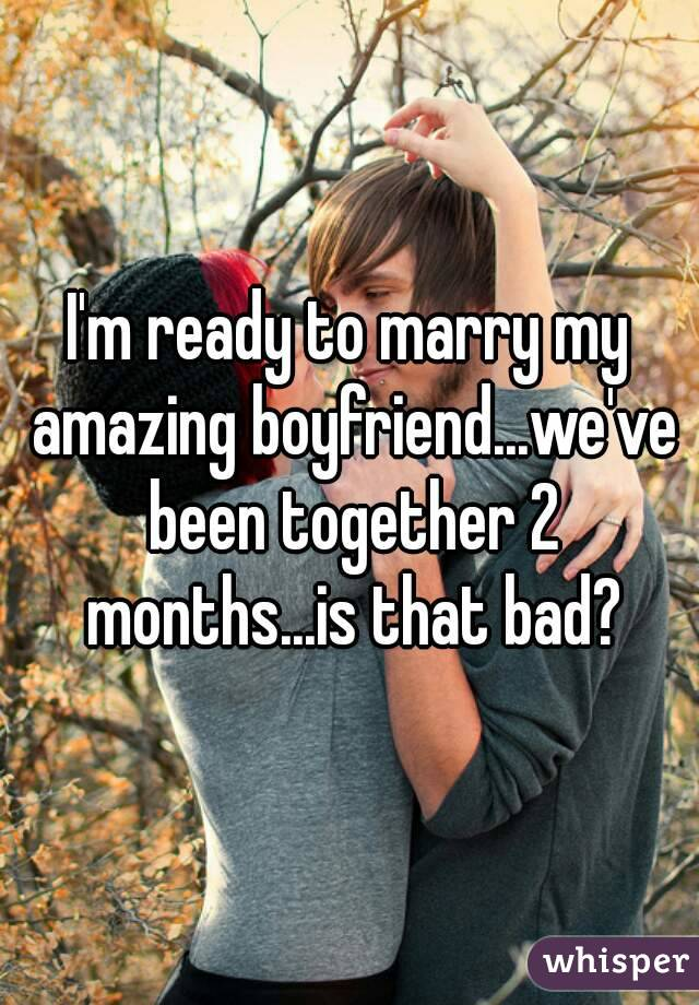 I'm ready to marry my amazing boyfriend...we've been together 2 months...is that bad?