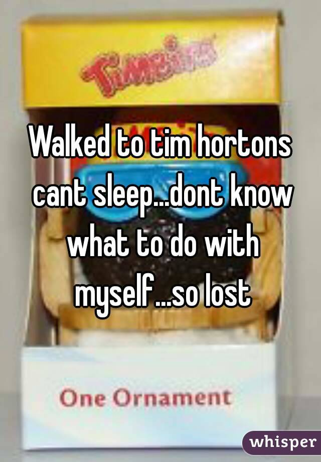 Walked to tim hortons cant sleep...dont know what to do with myself...so lost