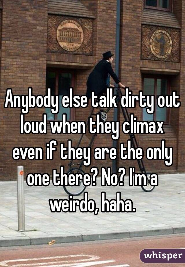 Anybody else talk dirty out loud when they climax even if they are the only one there? No? I'm a weirdo, haha.