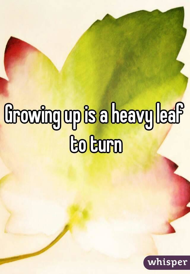 Growing up is a heavy leaf to turn