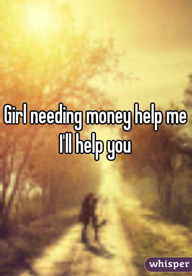 Girl needing money help me I'll help you