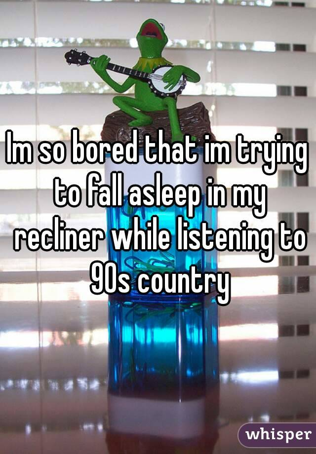Im so bored that im trying to fall asleep in my recliner while listening to 90s country
