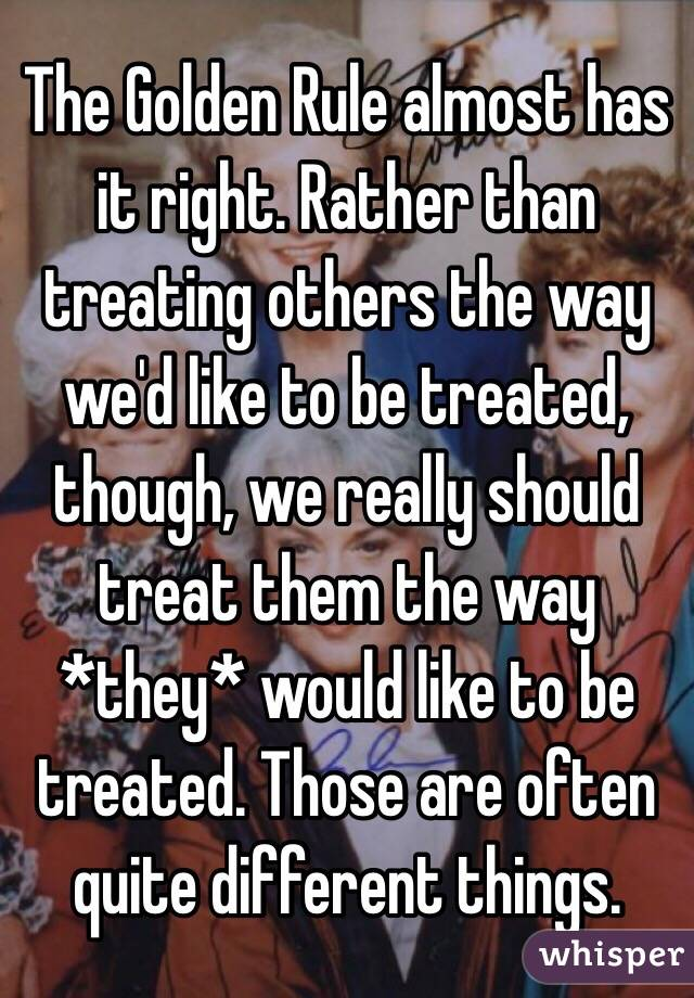 The Golden Rule almost has it right. Rather than treating others the way we'd like to be treated, though, we really should treat them the way *they* would like to be treated. Those are often quite different things.