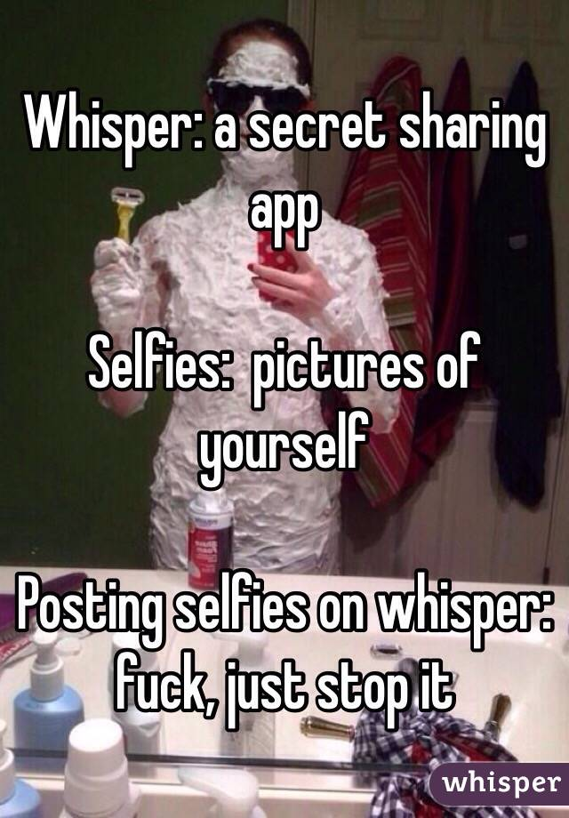 Whisper: a secret sharing app  Selfies:  pictures of yourself  Posting selfies on whisper:  fuck, just stop it