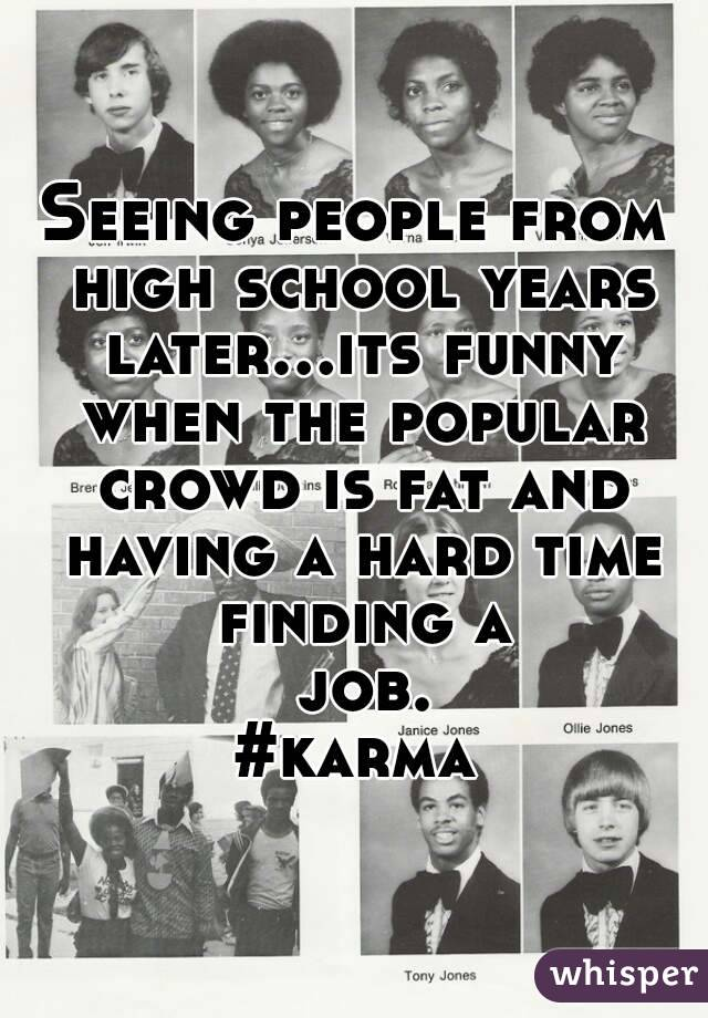 Seeing people from high school years later...its funny when the popular crowd is fat and having a hard time finding a job. #karma