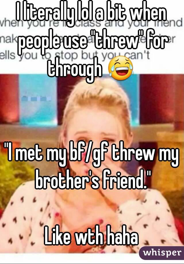 "I literally lol a bit when people use ""threw"" for through 😂    ""I met my bf/gf threw my brother's friend.""  Like wth haha"
