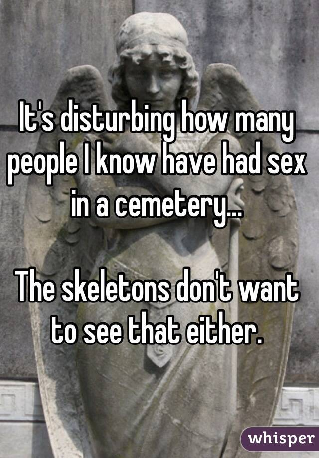 It's disturbing how many people I know have had sex in a cemetery...  The skeletons don't want to see that either.