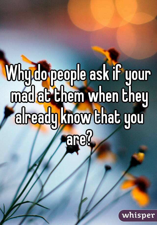 Why do people ask if your mad at them when they already know that you are?