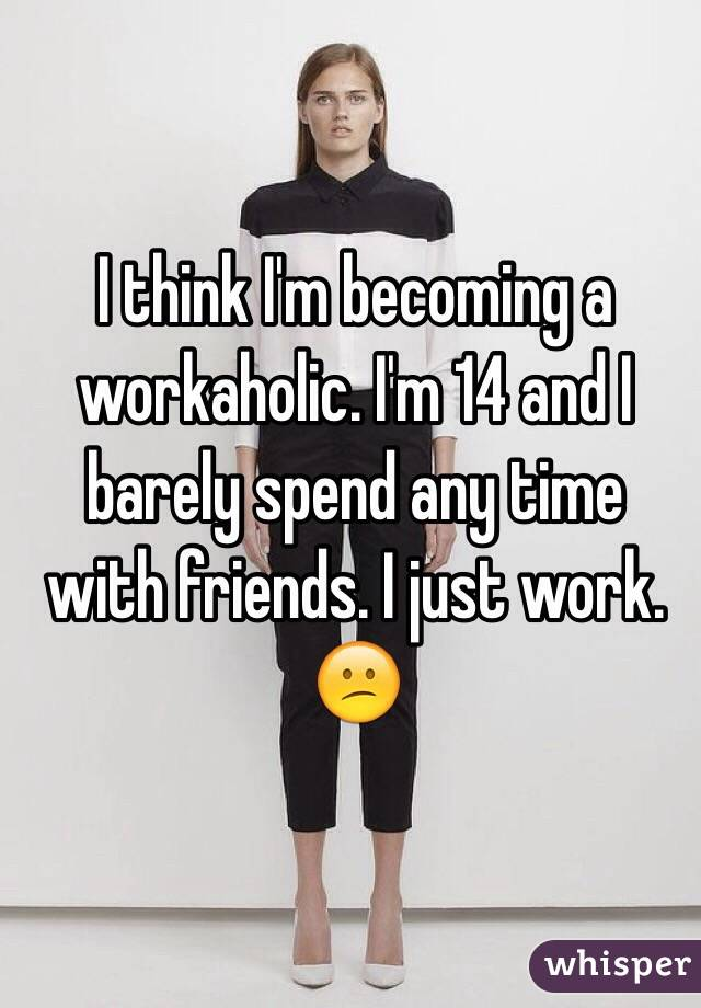 I think I'm becoming a workaholic. I'm 14 and I barely spend any time with friends. I just work. 😕