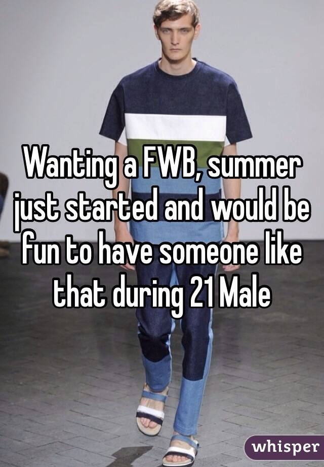 Wanting a FWB, summer just started and would be fun to have someone like that during 21 Male