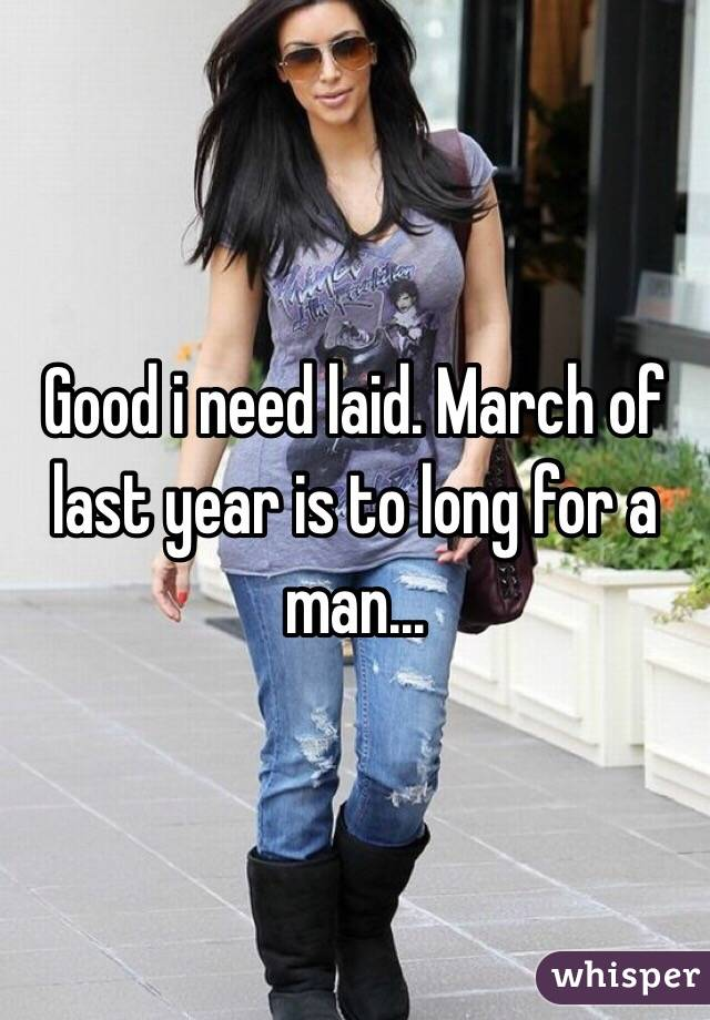 Good i need laid. March of last year is to long for a man...