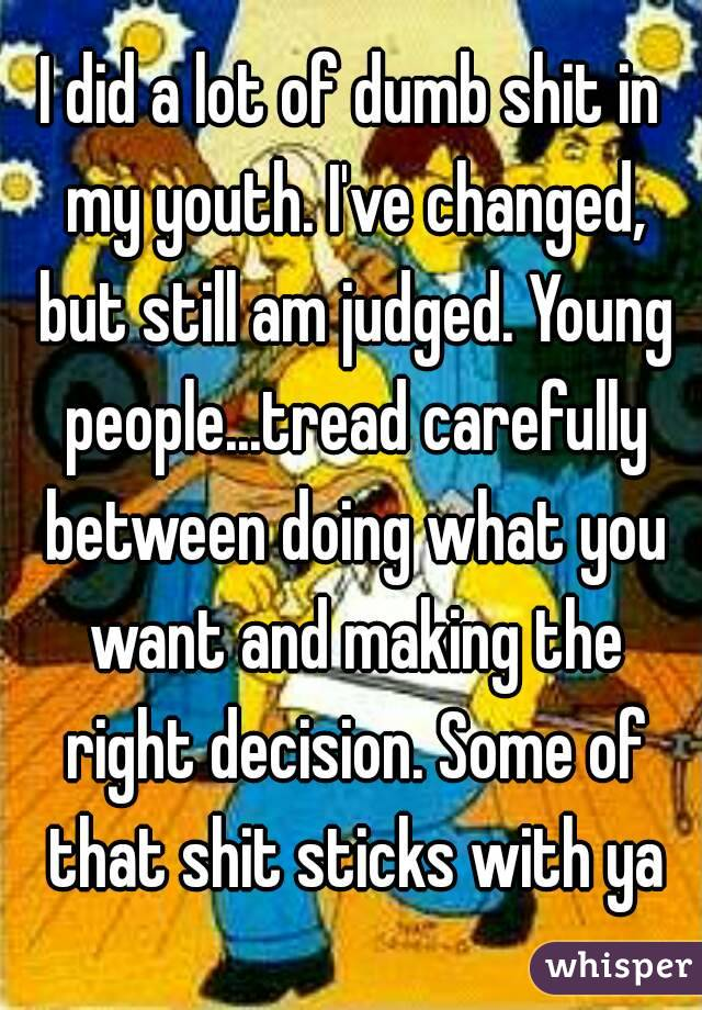 I did a lot of dumb shit in my youth. I've changed, but still am judged. Young people...tread carefully between doing what you want and making the right decision. Some of that shit sticks with ya