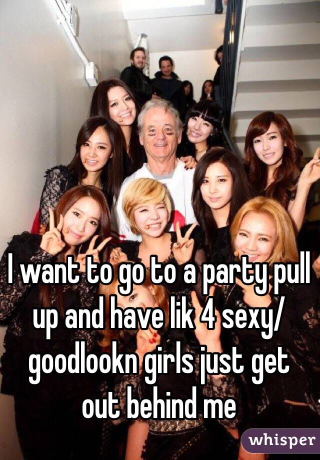 I want to go to a party pull up and have lik 4 sexy/goodlookn girls just get out behind me