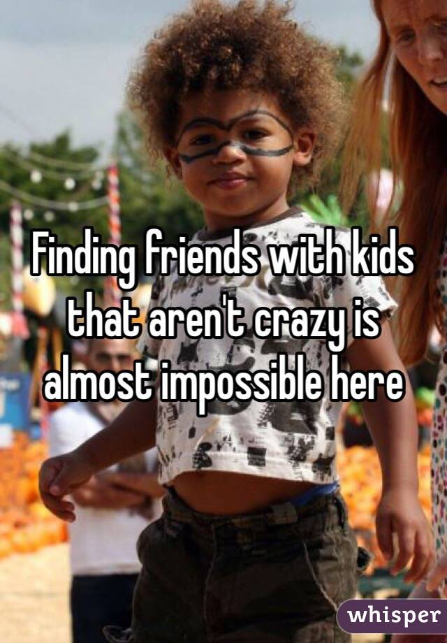 Finding friends with kids that aren't crazy is almost impossible here