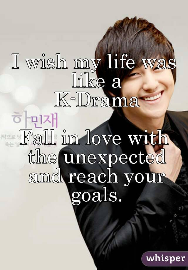 I wish my life was like a  K-Drama  Fall in love with the unexpected and reach your goals.