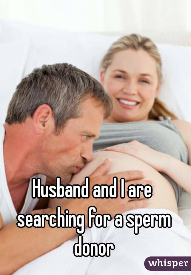 Husband and I are searching for a sperm donor