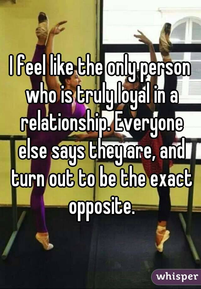 I feel like the only person who is truly loyal in a relationship. Everyone else says they are, and turn out to be the exact opposite.