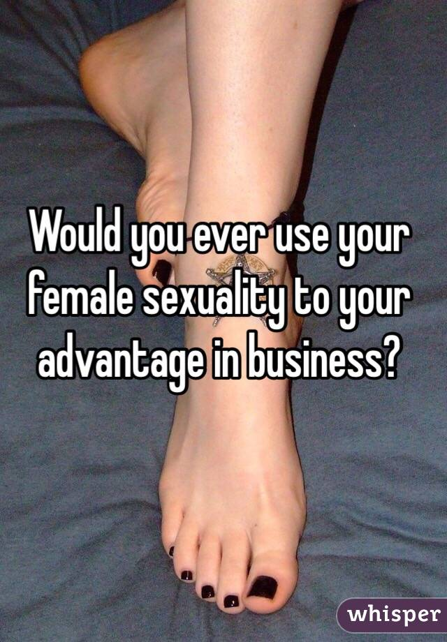 Would you ever use your female sexuality to your advantage in business?