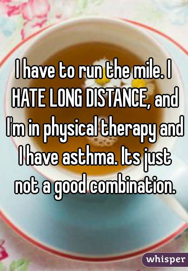 I have to run the mile. I HATE LONG DISTANCE, and I'm in physical therapy and I have asthma. Its just not a good combination.