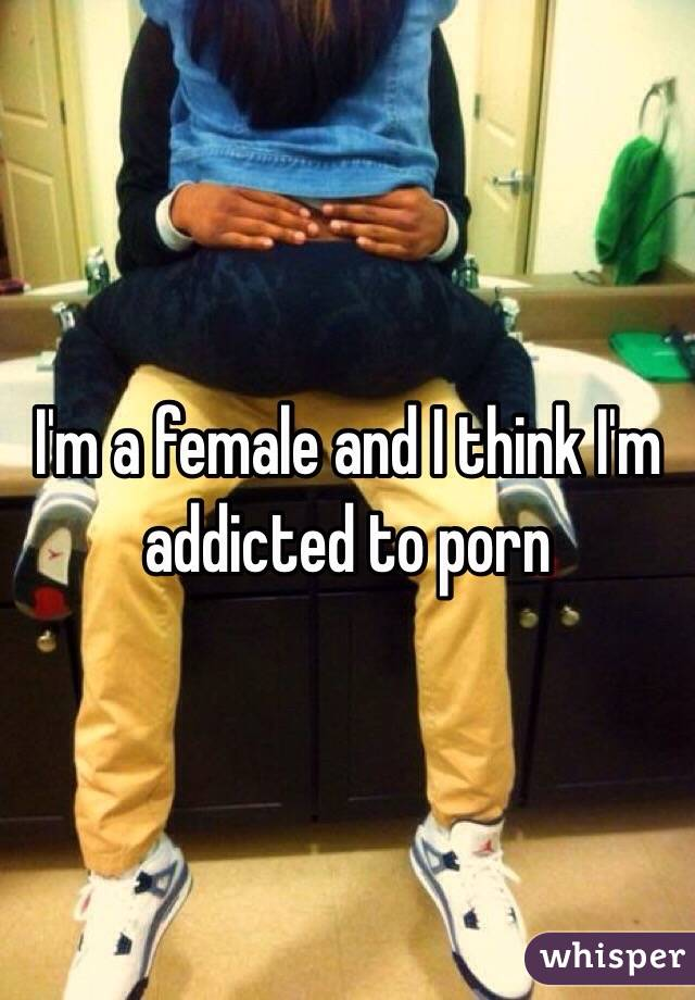 I'm a female and I think I'm addicted to porn