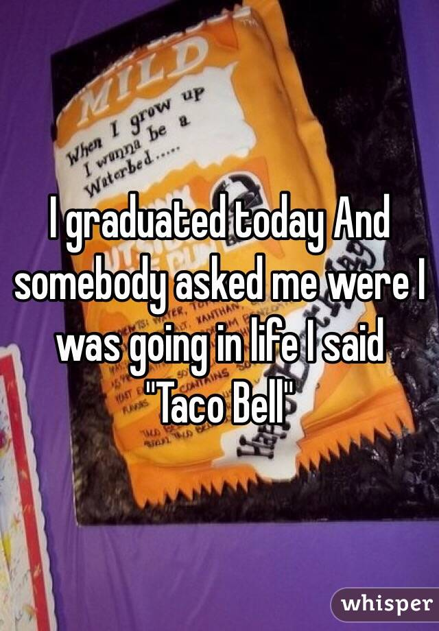 "I graduated today And somebody asked me were I was going in life I said  ""Taco Bell"""