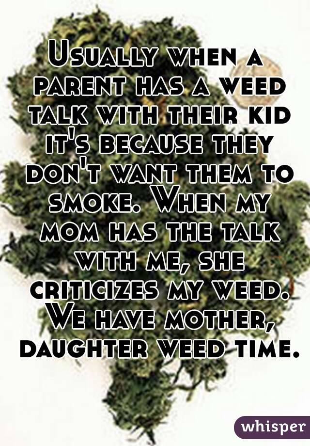 Usually when a parent has a weed talk with their kid it's because they don't want them to smoke. When my mom has the talk with me, she criticizes my weed. We have mother, daughter weed time.