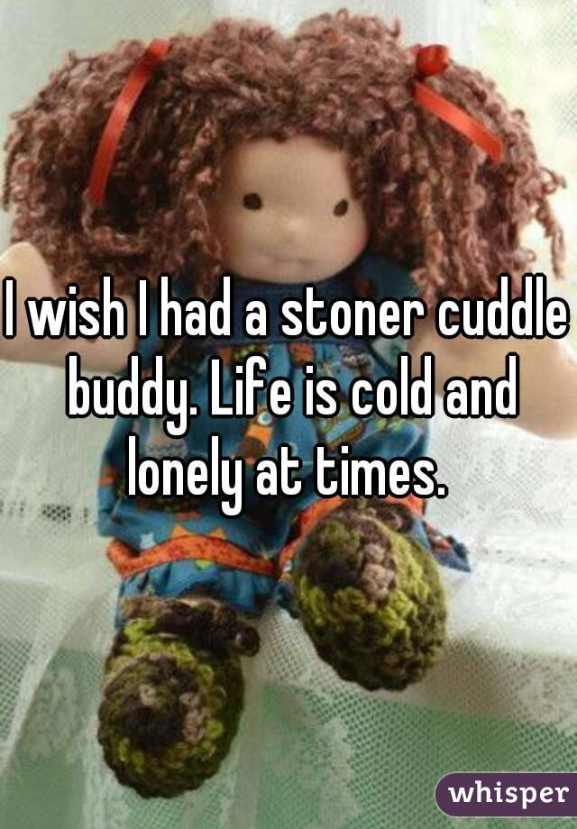 I wish I had a stoner cuddle buddy. Life is cold and lonely at times.