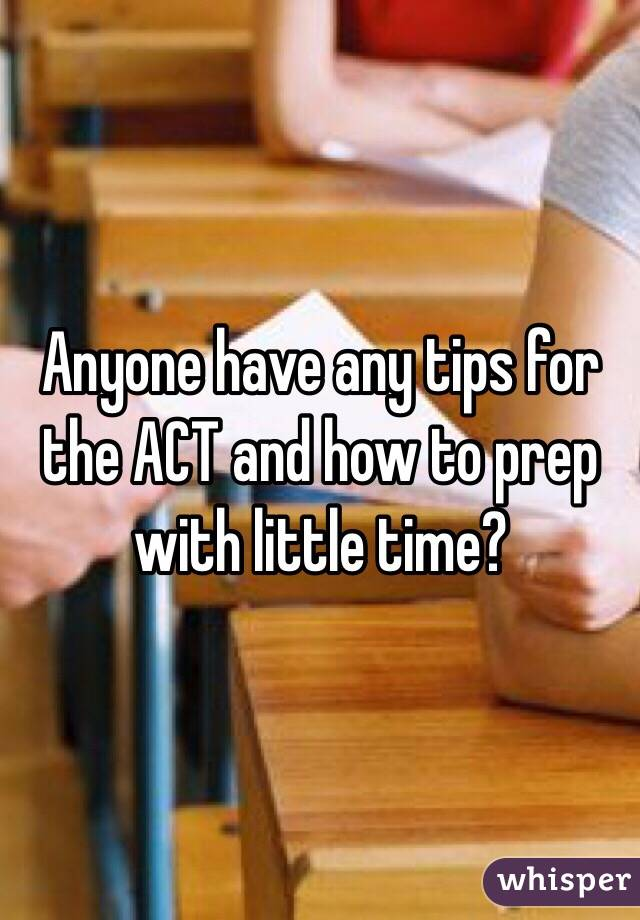 Anyone have any tips for the ACT and how to prep with little time?