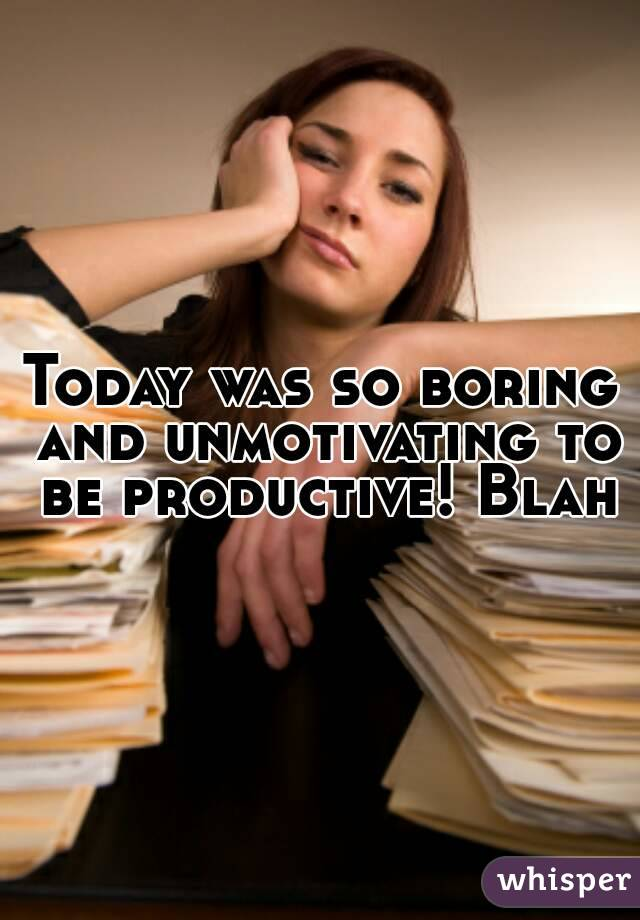 Today was so boring and unmotivating to be productive! Blah