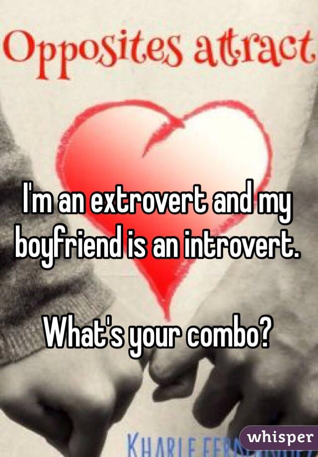 I'm an extrovert and my boyfriend is an introvert.  What's your combo?