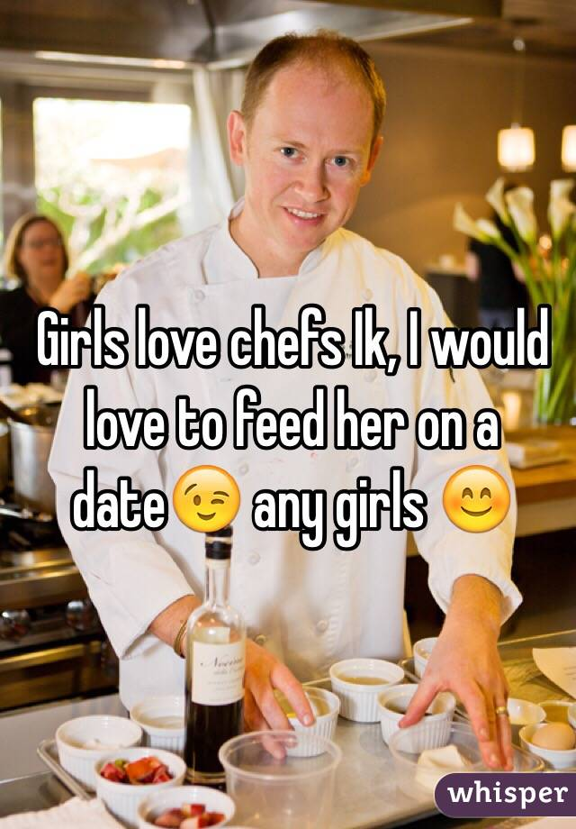 Girls love chefs Ik, I would love to feed her on a date😉 any girls 😊