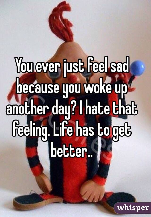 You ever just feel sad because you woke up another day? I hate that feeling. Life has to get better..