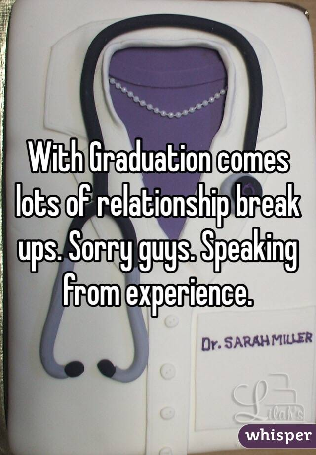 With Graduation comes lots of relationship break ups. Sorry guys. Speaking from experience.