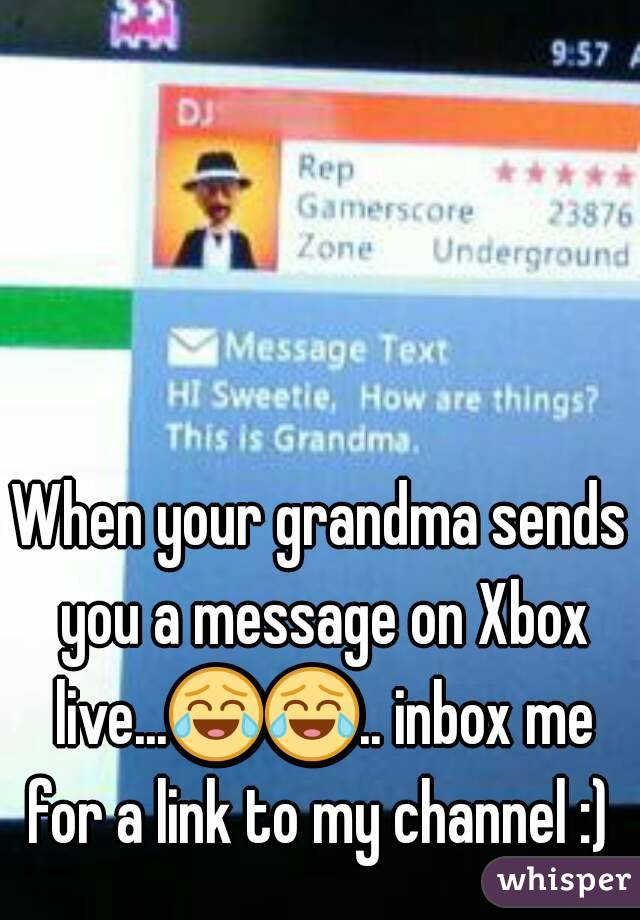 When your grandma sends you a message on Xbox live...😂😂.. inbox me for a link to my channel :)