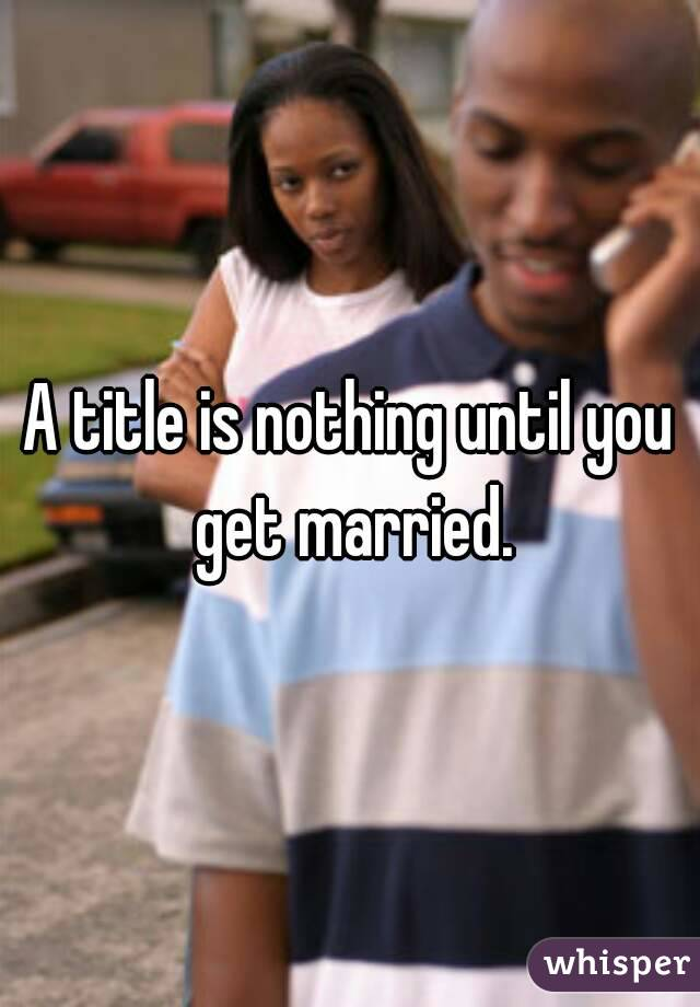 A title is nothing until you get married.