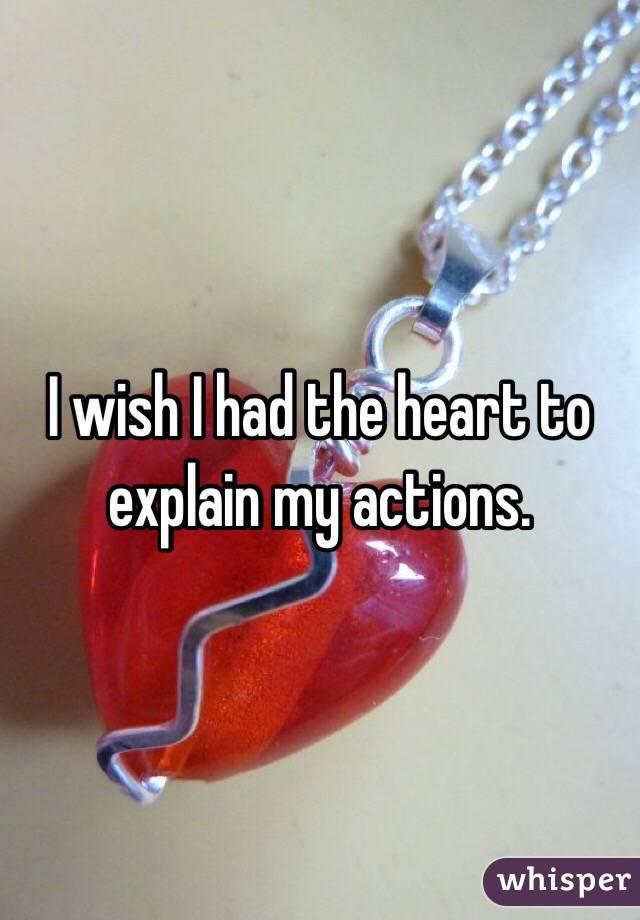 I wish I had the heart to explain my actions.