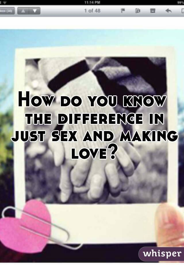 How do you know the difference in just sex and making love?