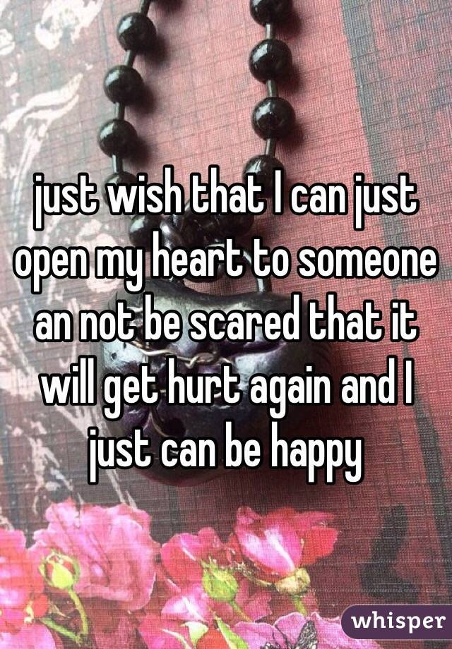 just wish that I can just open my heart to someone an not be scared that it will get hurt again and I just can be happy