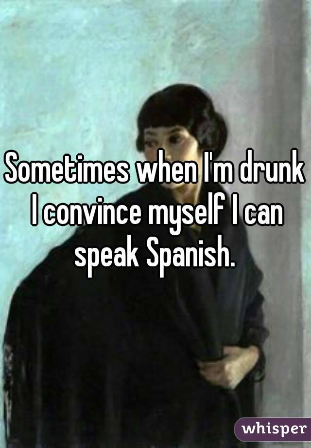 Sometimes when I'm drunk I convince myself I can speak Spanish.