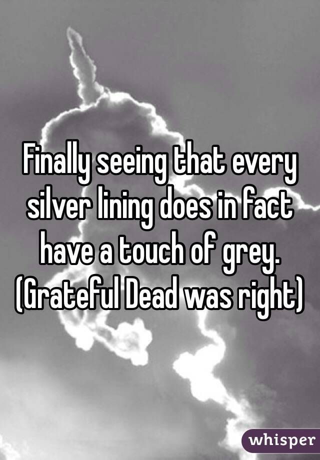 Finally seeing that every silver lining does in fact have a touch of grey. (Grateful Dead was right)