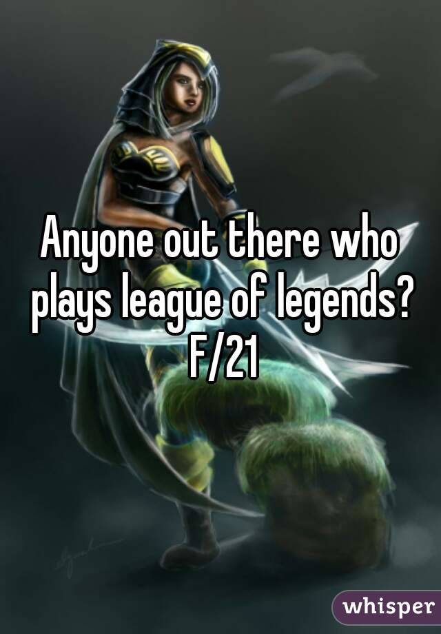 Anyone out there who plays league of legends? F/21