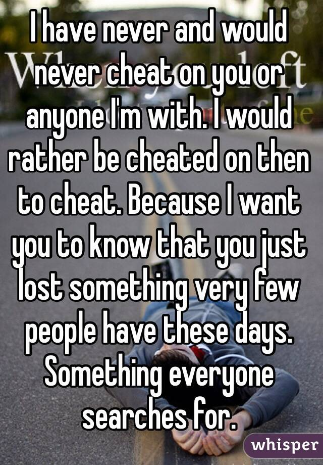 I have never and would never cheat on you or anyone I'm with. I would rather be cheated on then to cheat. Because I want you to know that you just lost something very few people have these days. Something everyone searches for.
