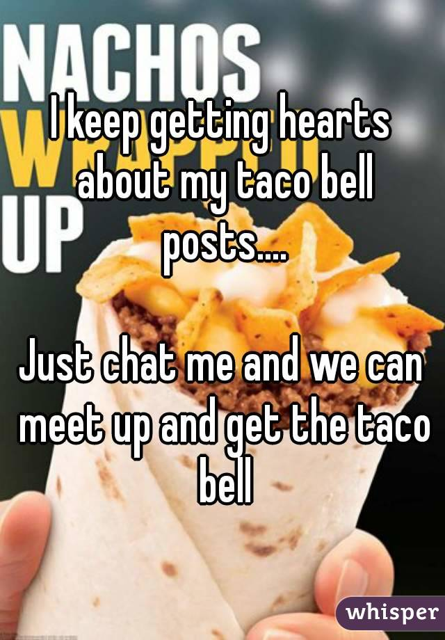 I keep getting hearts about my taco bell posts....  Just chat me and we can meet up and get the taco bell