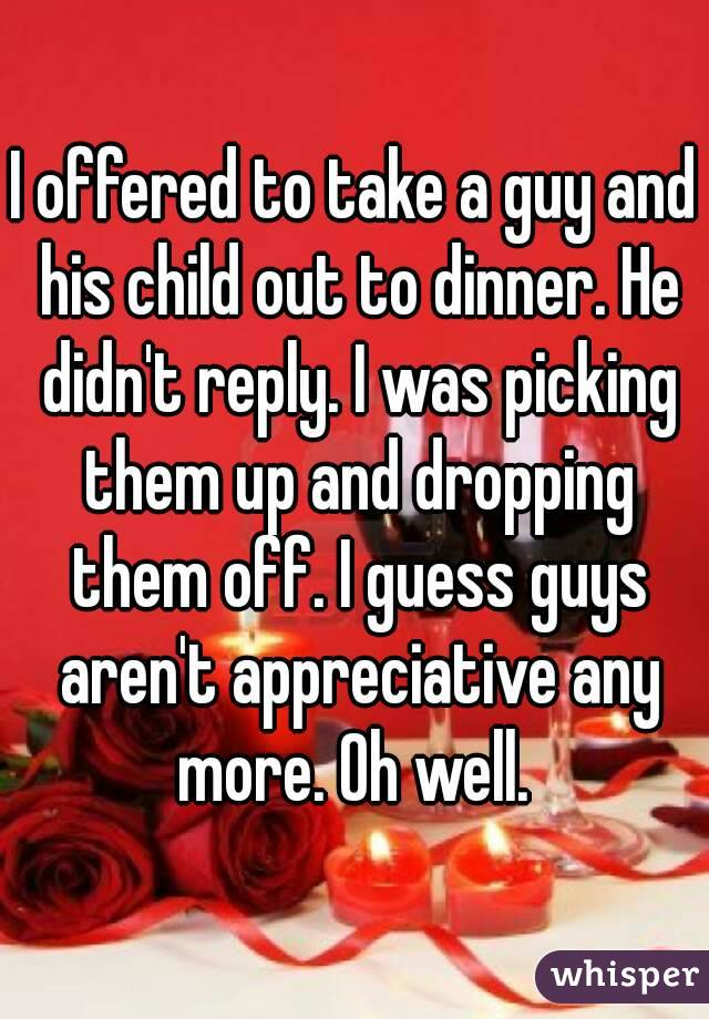 I offered to take a guy and his child out to dinner. He didn't reply. I was picking them up and dropping them off. I guess guys aren't appreciative any more. Oh well.