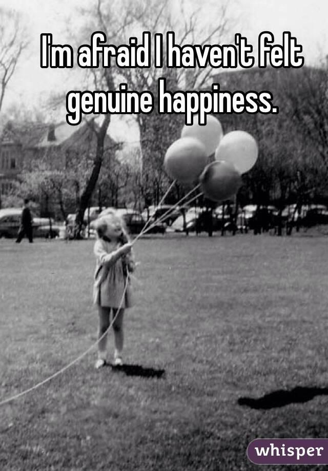 I'm afraid I haven't felt genuine happiness.