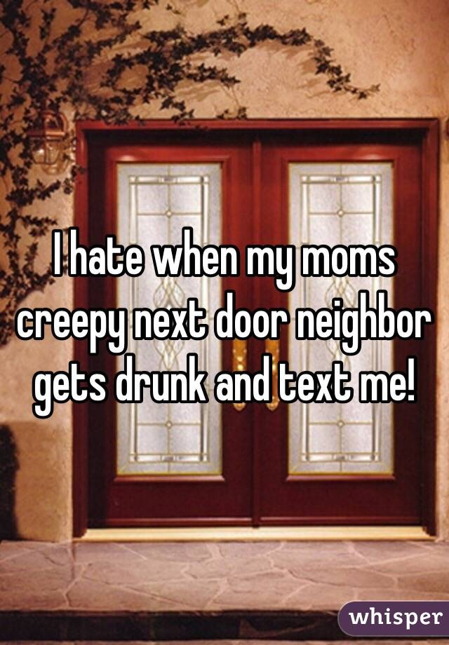 I hate when my moms creepy next door neighbor gets drunk and text me!