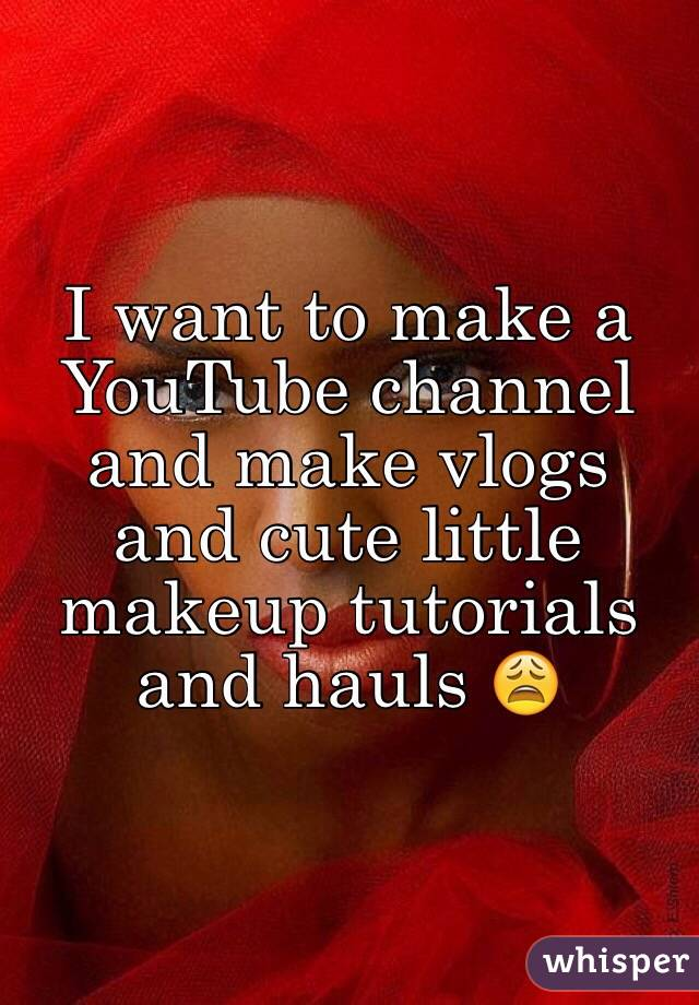 I want to make a YouTube channel and make vlogs and cute little makeup tutorials and hauls 😩