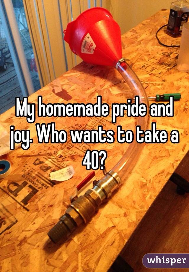 My homemade pride and joy. Who wants to take a 40?