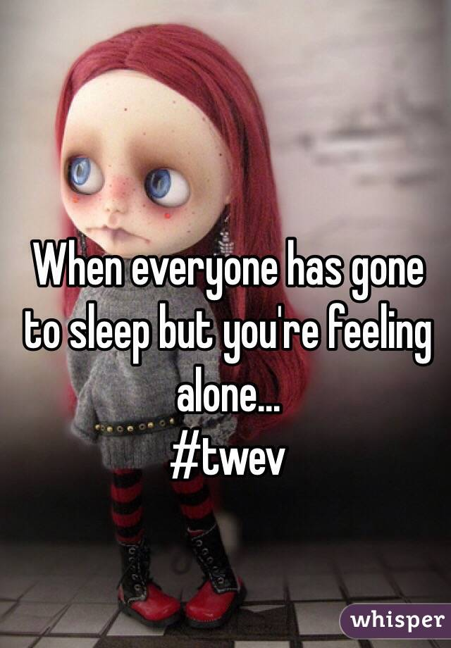 When everyone has gone to sleep but you're feeling alone...  #twev
